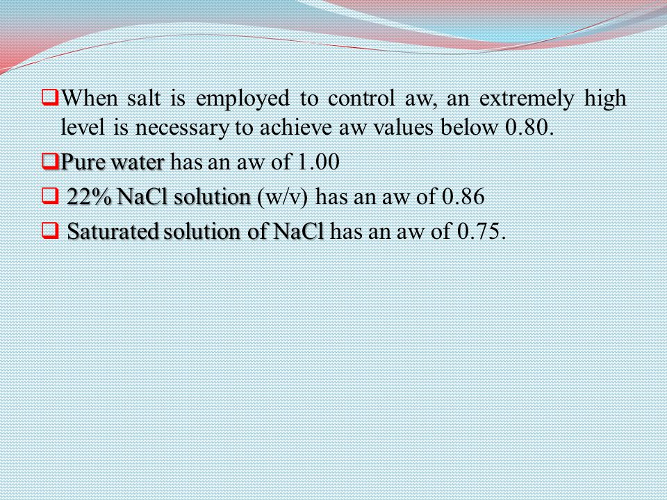 When salt is employed to control aw, an extremely high level is necessary to achieve aw values below 0.80.