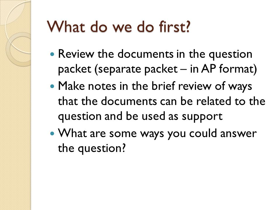 What do we do first Review the documents in the question packet (separate packet – in AP format)