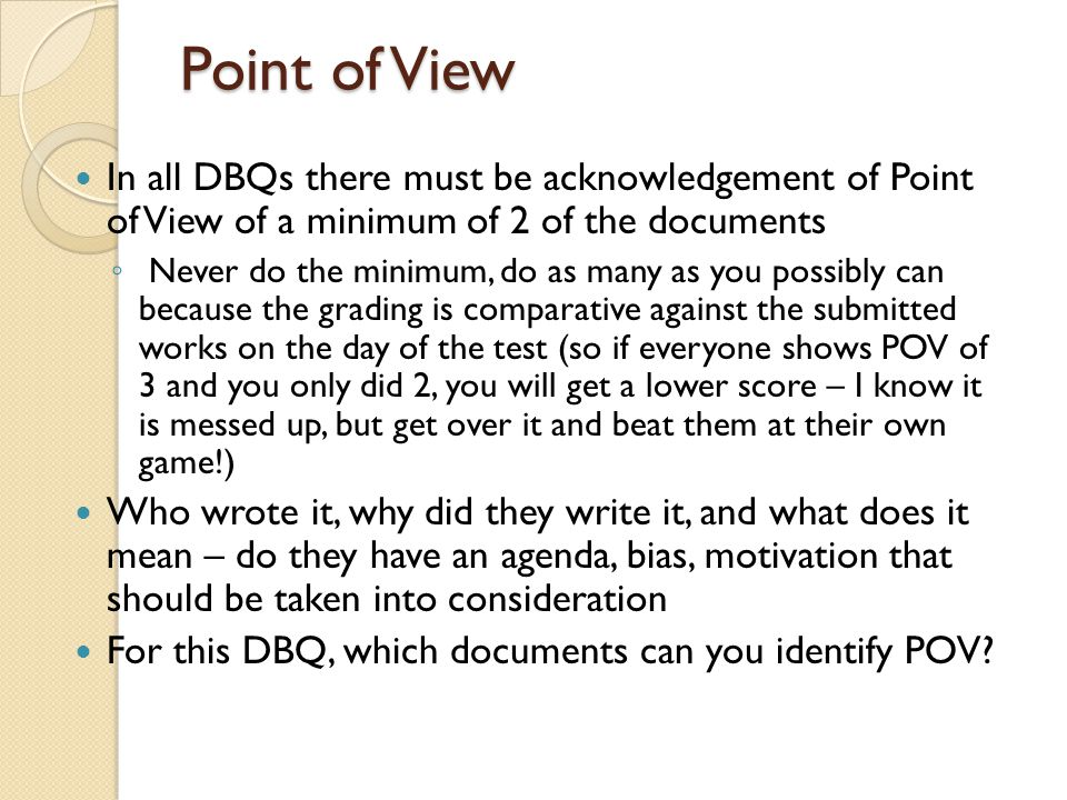 Point of View In all DBQs there must be acknowledgement of Point of View of a minimum of 2 of the documents.