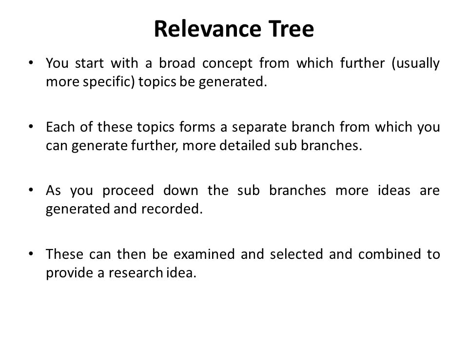Relevance Tree You start with a broad concept from which further (usually more specific) topics be generated.