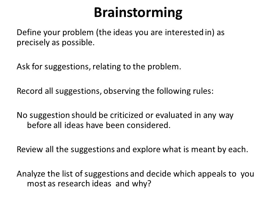 Brainstorming Define your problem (the ideas you are interested in) as precisely as possible. Ask for suggestions, relating to the problem.