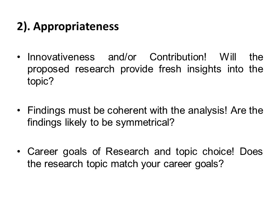 2). Appropriateness Innovativeness and/or Contribution! Will the proposed research provide fresh insights into the topic