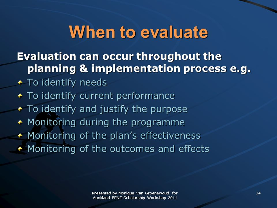 When to evaluate Evaluation can occur throughout the planning & implementation process e.g. To identify needs.