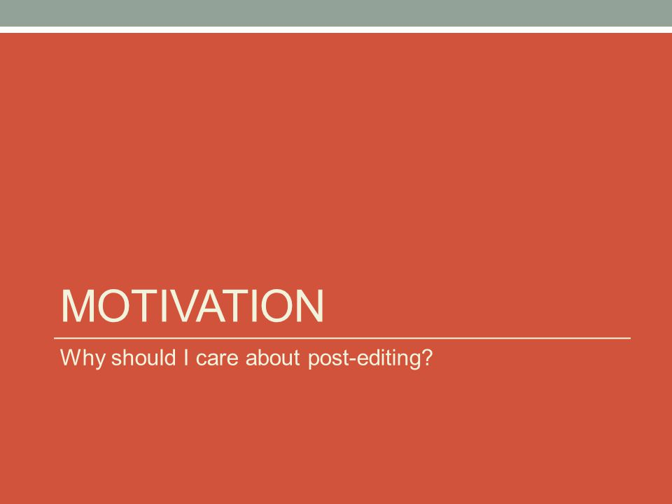 MOTIVATION Why should I care about post-editing