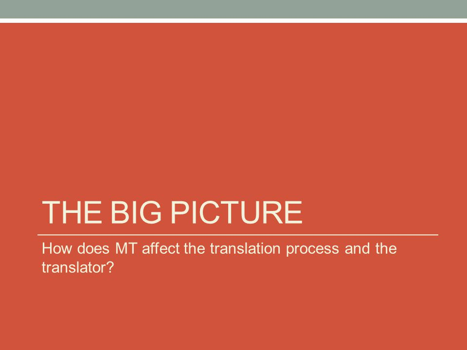 the big picture How does MT affect the translation process and the translator