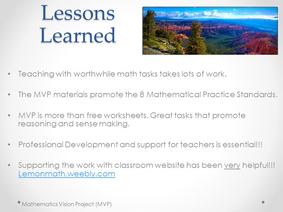 Lessons Learned Teaching with worthwhile math tasks takes lots of work. The MVP materials promote the 8 Mathematical Practice Standards.