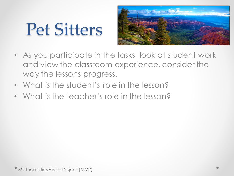 Pet Sitters As you participate in the tasks, look at student work and view the classroom experience, consider the way the lessons progress.