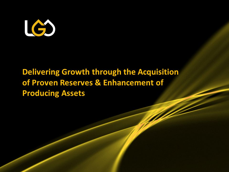 Delivering Growth through the Acquisition of Proven Reserves & Enhancement of Producing Assets
