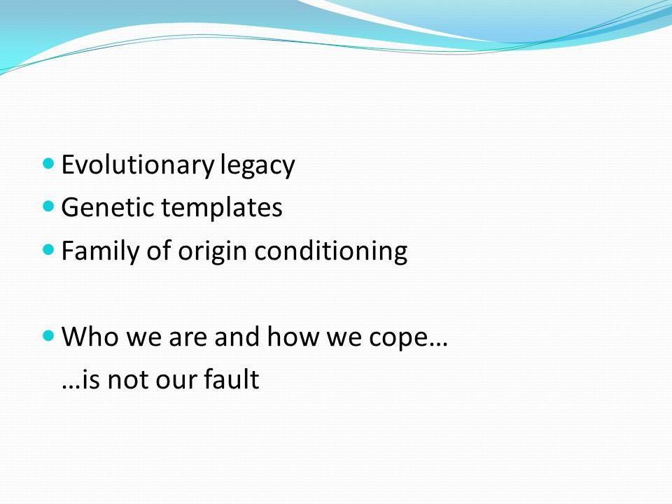 Evolutionary legacy Genetic templates. Family of origin conditioning. Who we are and how we cope…