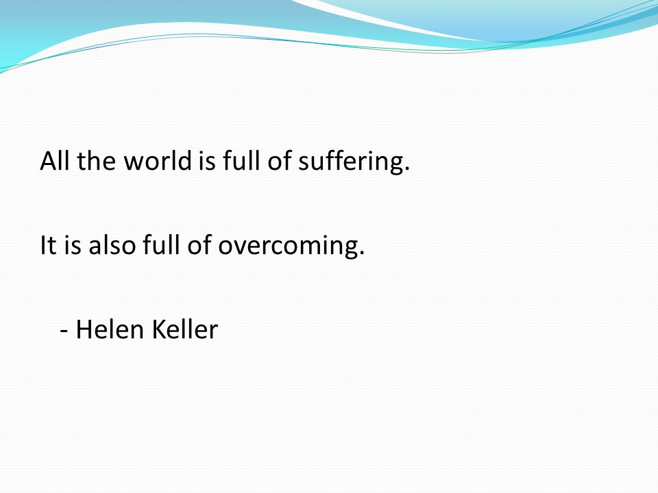 All the world is full of suffering. It is also full of overcoming