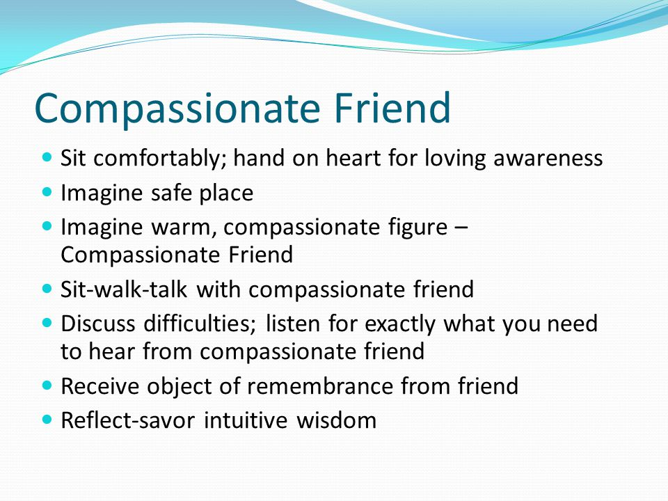 Compassionate Friend Sit comfortably; hand on heart for loving awareness. Imagine safe place.