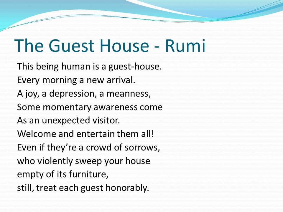 The Guest House - Rumi This being human is a guest-house.