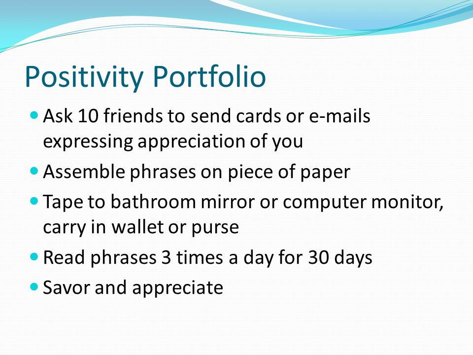 Positivity Portfolio Ask 10 friends to send cards or e-mails expressing appreciation of you. Assemble phrases on piece of paper.