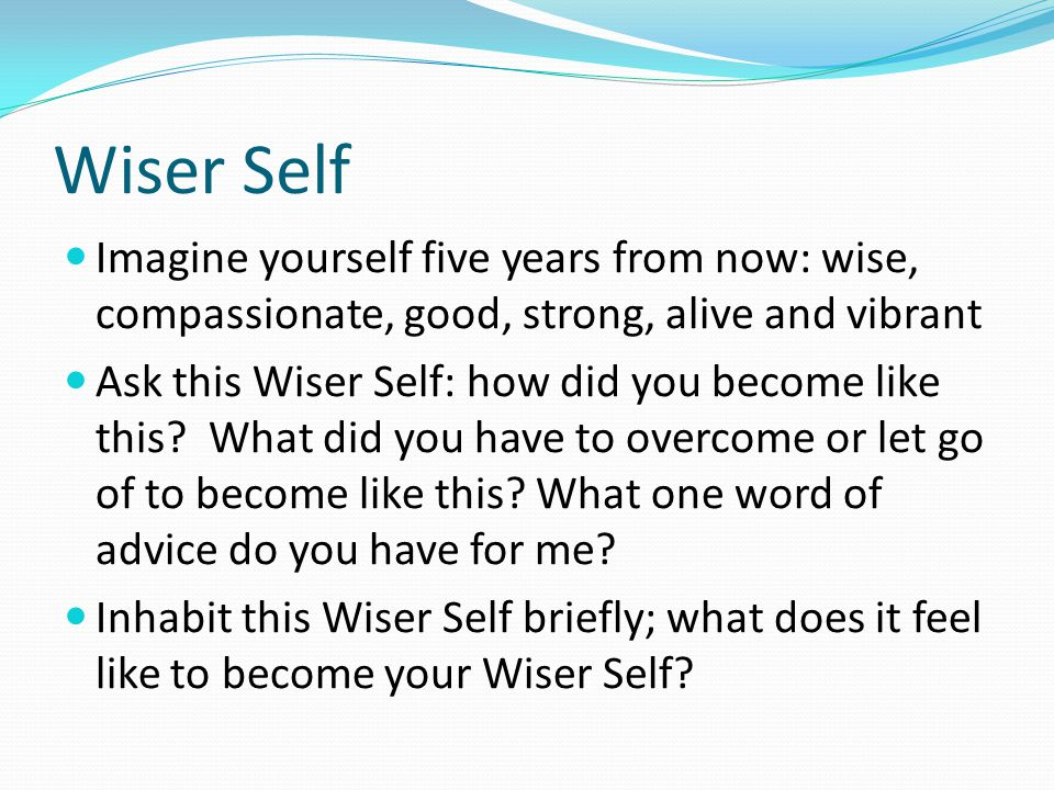Wiser Self Imagine yourself five years from now: wise, compassionate, good, strong, alive and vibrant.