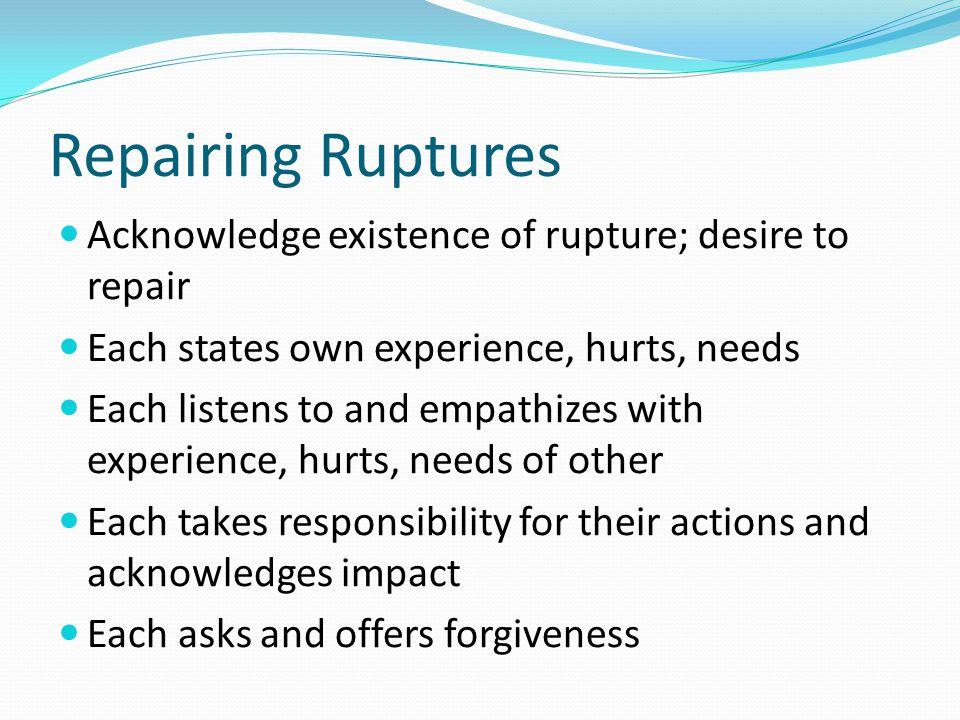 Repairing Ruptures Acknowledge existence of rupture; desire to repair