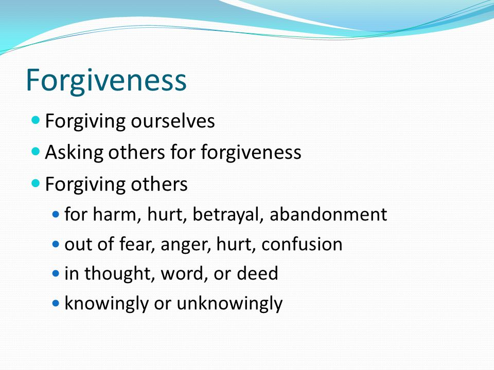 Forgiveness Forgiving ourselves Asking others for forgiveness