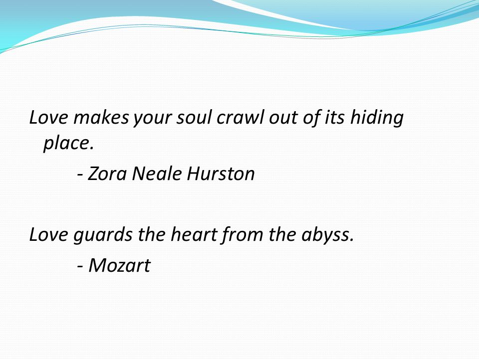 Love makes your soul crawl out of its hiding place