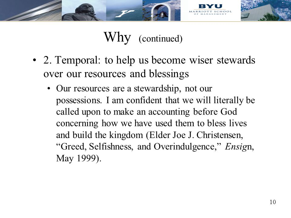 Why (continued) 2. Temporal: to help us become wiser stewards over our resources and blessings.