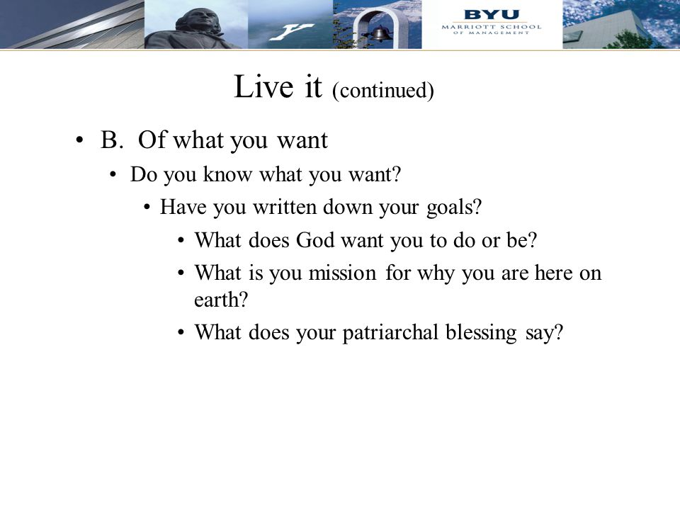Live it (continued) B. Of what you want Do you know what you want