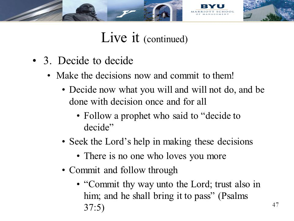Live it (continued) 3. Decide to decide