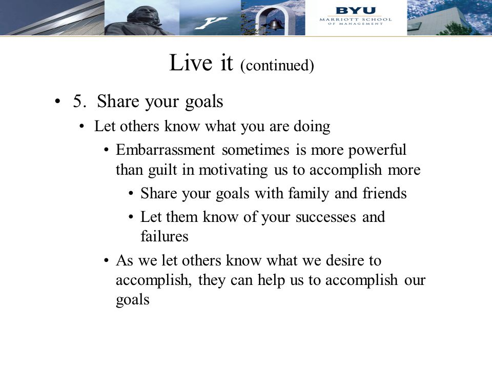 Live it (continued) 5. Share your goals