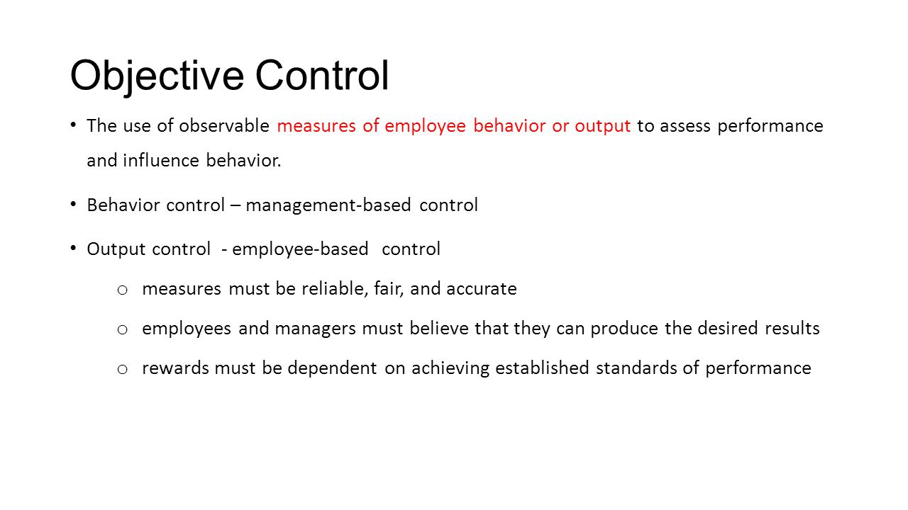 Objective Control The use of observable measures of employee behavior or output to assess performance and influence behavior.