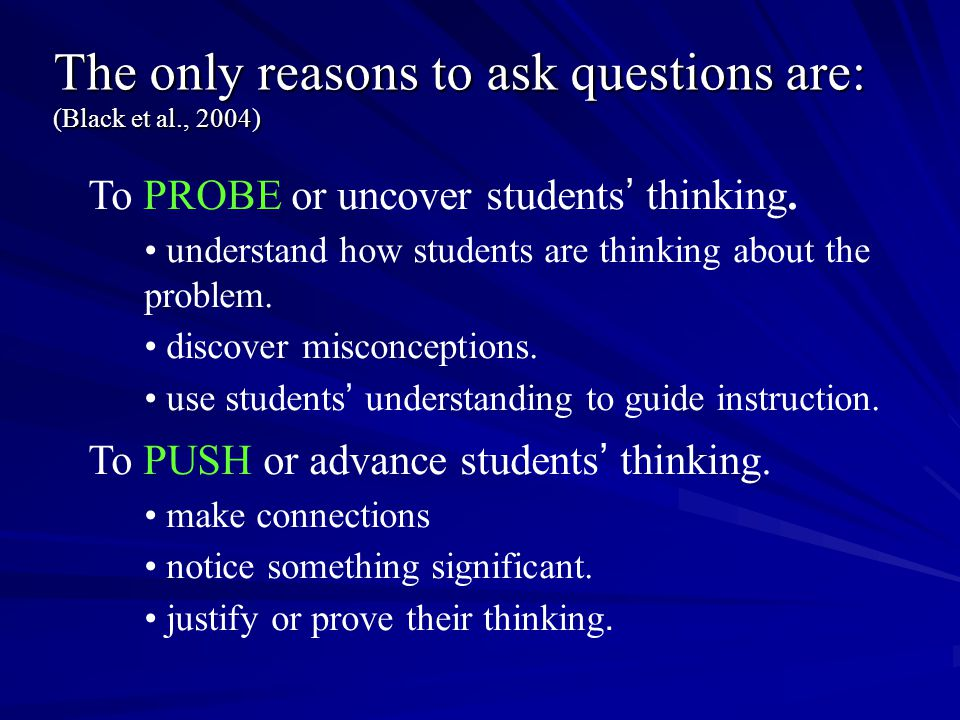 The only reasons to ask questions are: (Black et al., 2004)