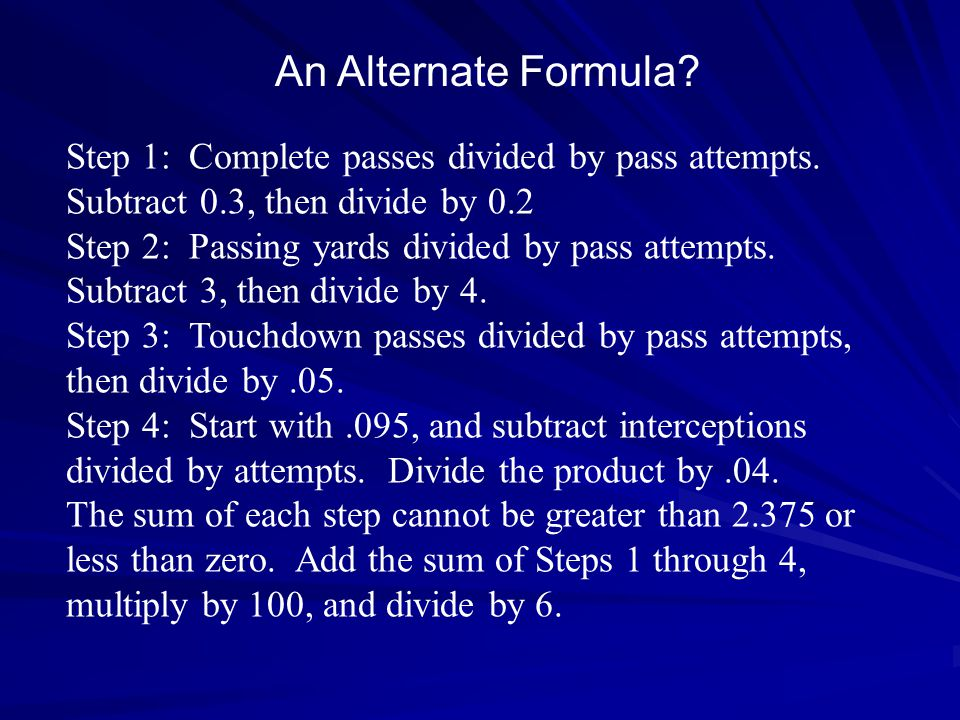 An Alternate Formula Step 1: Complete passes divided by pass attempts. Subtract 0.3, then divide by 0.2.