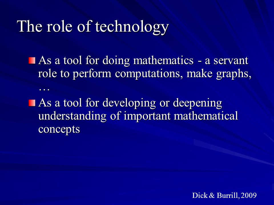 The role of technology As a tool for doing mathematics - a servant role to perform computations, make graphs, …