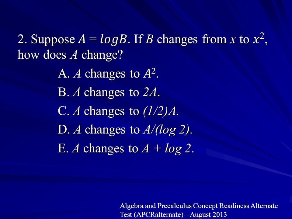 2. Suppose 𝐴 = 𝑙𝑜𝑔𝐵. If B changes from x to 𝑥2, how does A change. A