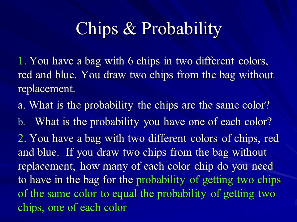 Chips & Probability 1. You have a bag with 6 chips in two different colors, red and blue. You draw two chips from the bag without replacement.