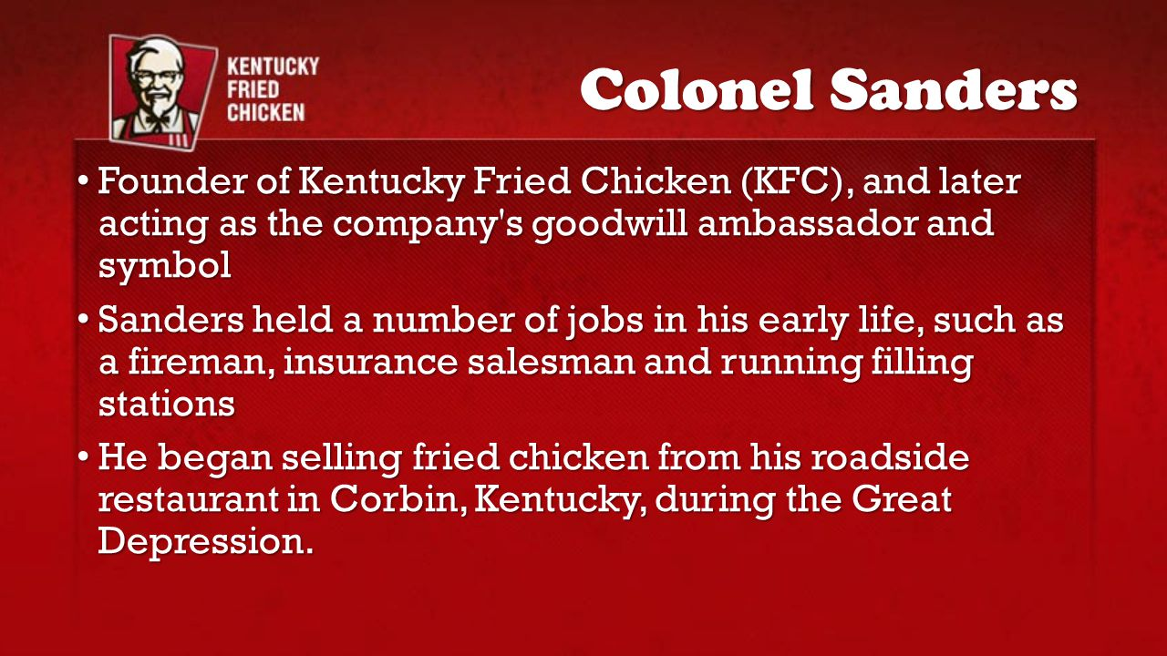 Colonel Sanders Founder of Kentucky Fried Chicken (KFC), and later acting as the company s goodwill ambassador and symbol.