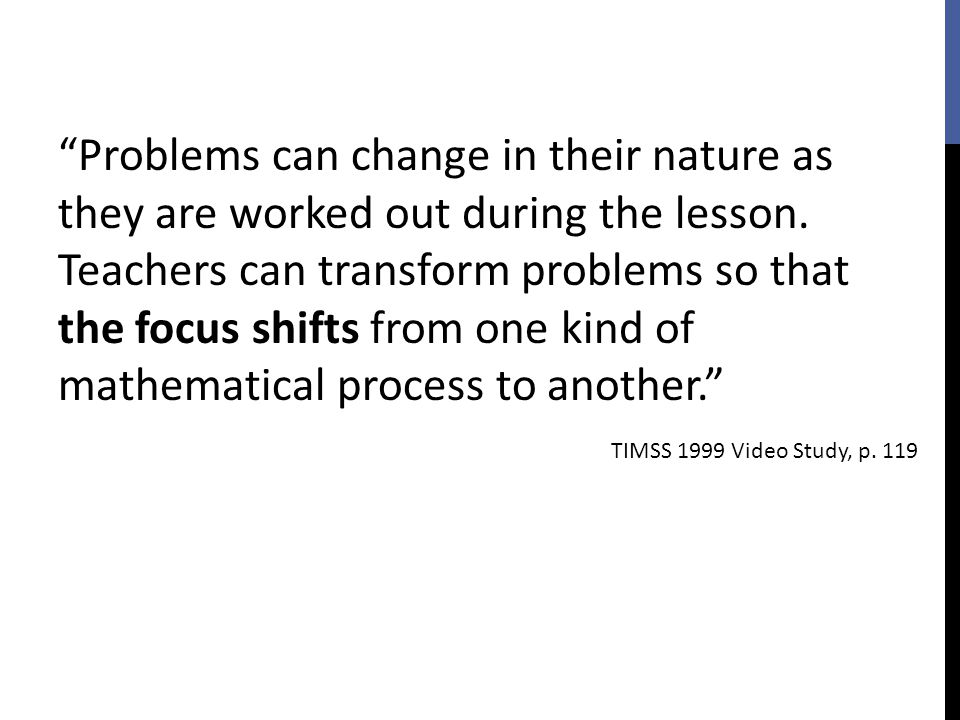 Problems can change in their nature as they are worked out during the lesson. Teachers can transform problems so that the focus shifts from one kind of mathematical process to another.