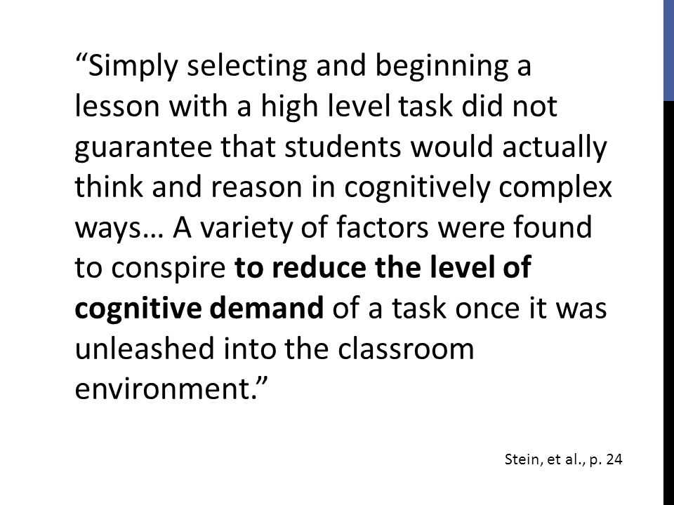 Simply selecting and beginning a lesson with a high level task did not guarantee that students would actually think and reason in cognitively complex ways… A variety of factors were found to conspire to reduce the level of cognitive demand of a task once it was unleashed into the classroom environment.