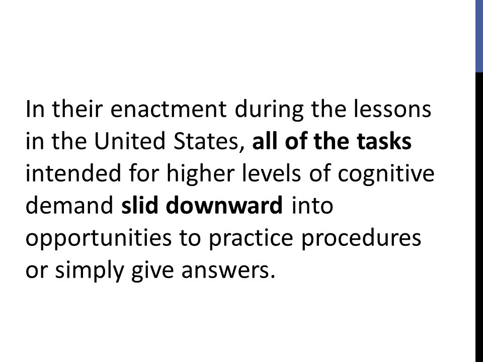In their enactment during the lessons in the United States, all of the tasks intended for higher levels of cognitive demand slid downward into opportunities to practice procedures or simply give answers.