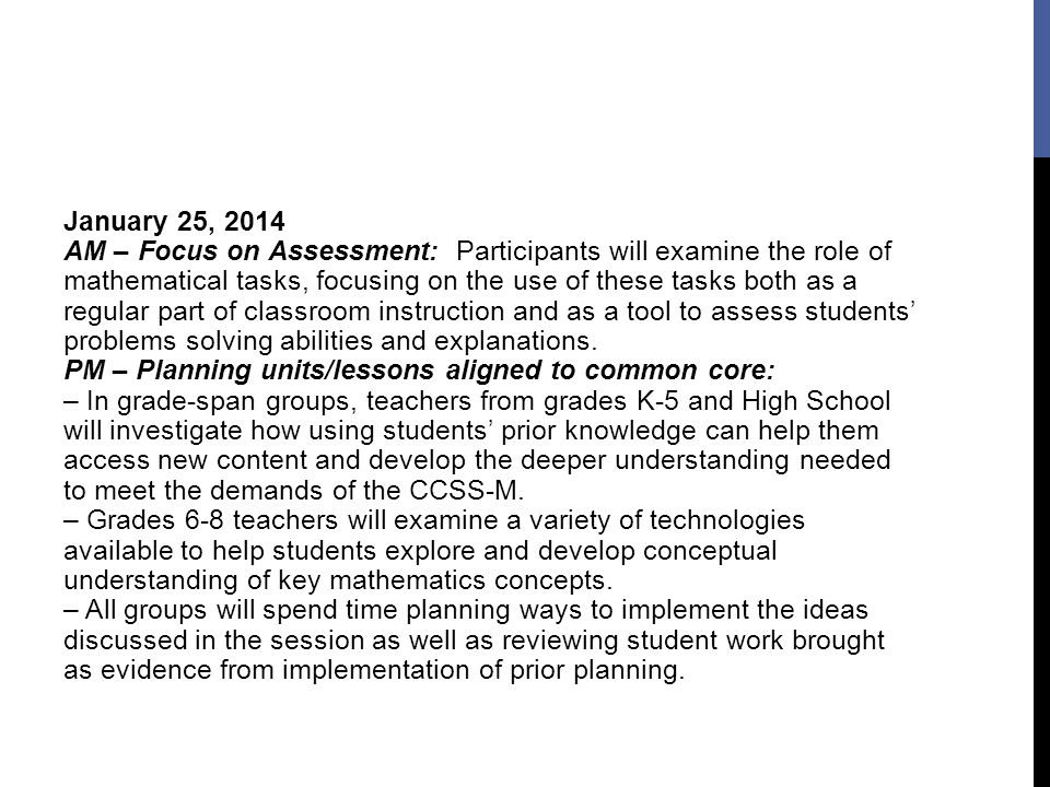 January 25, 2014 AM – Focus on Assessment: Participants will examine the role of mathematical tasks, focusing on the use of these tasks both as a regular part of classroom instruction and as a tool to assess students' problems solving abilities and explanations.