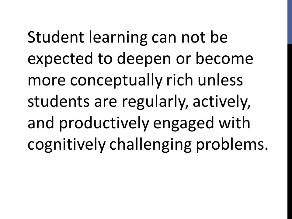 Student learning can not be expected to deepen or become more conceptually rich unless students are regularly, actively, and productively engaged with cognitively challenging problems.