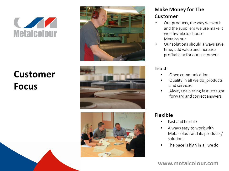 Customer Focus www.metalcolour.com Make Money for The Customer Trust