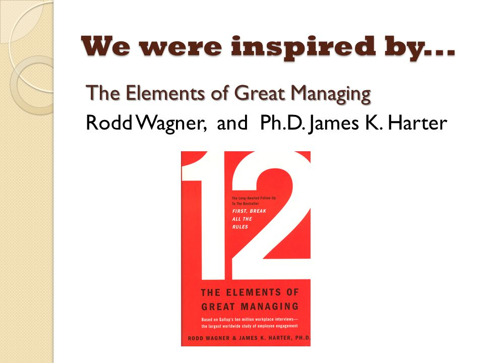 We were inspired by... The Elements of Great Managing Rodd Wagner, and Ph.D. James K. Harter