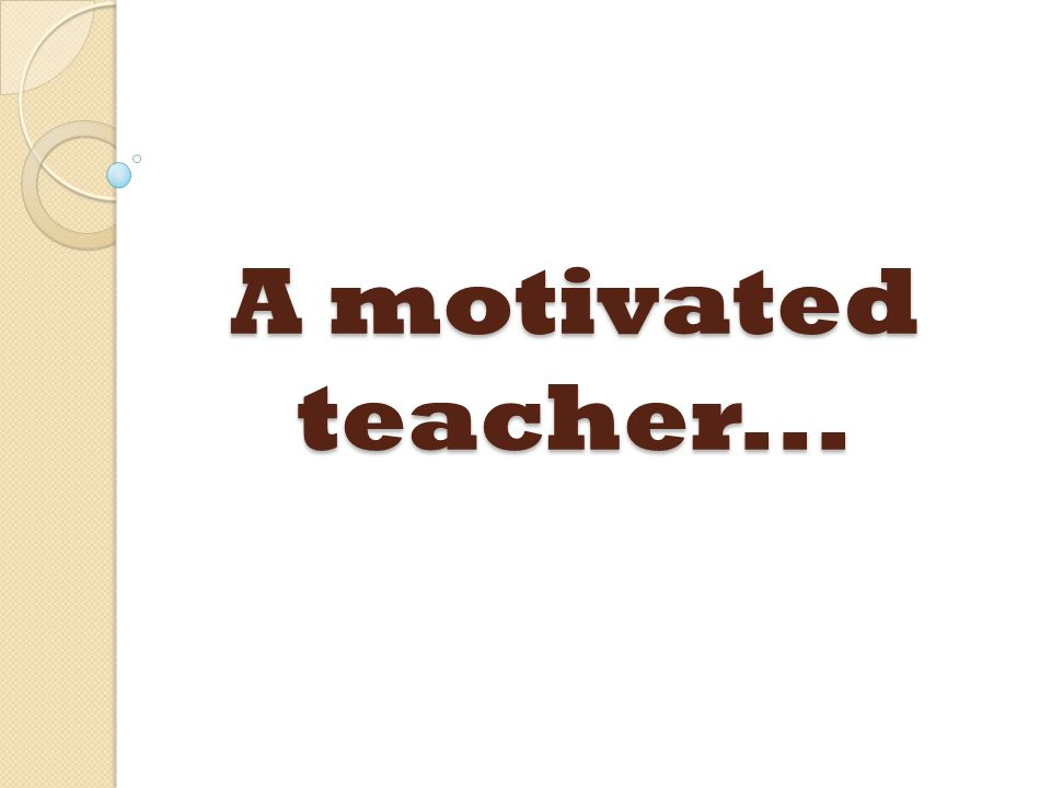 A motivated teacher...