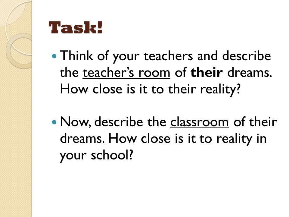 Task! Think of your teachers and describe the teacher's room of their dreams. How close is it to their reality