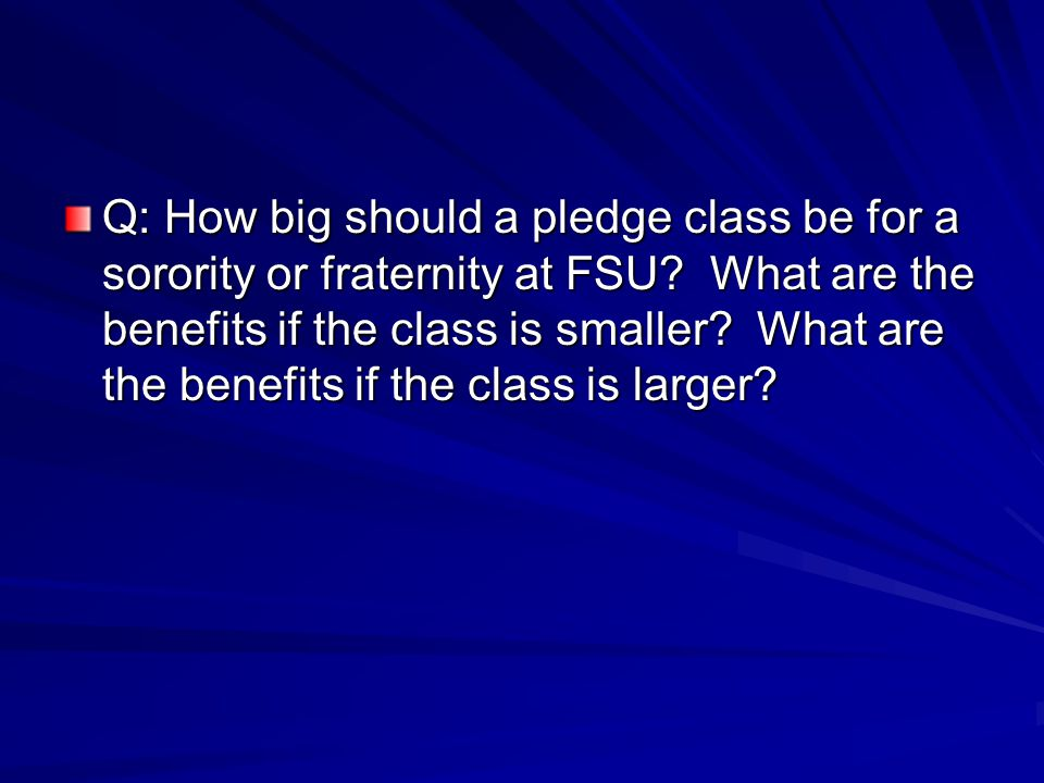 Q: How big should a pledge class be for a sorority or fraternity at FSU.