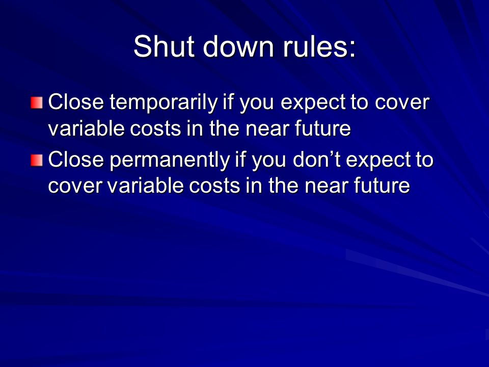 Shut down rules: Close temporarily if you expect to cover variable costs in the near future.