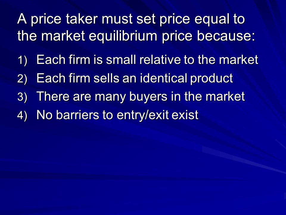 A price taker must set price equal to the market equilibrium price because:
