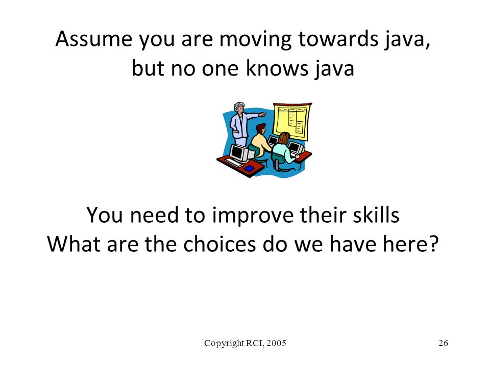 Assume you are moving towards java, but no one knows java You need to improve their skills What are the choices do we have here