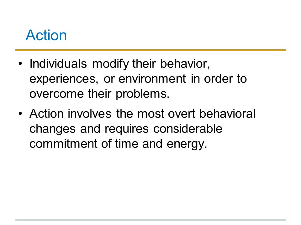 Action Individuals modify their behavior, experiences, or environment in order to overcome their problems.