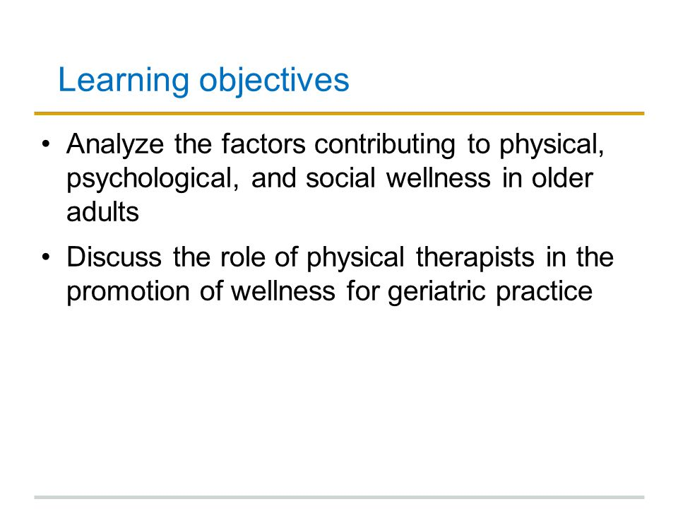 Learning objectives Analyze the factors contributing to physical, psychological, and social wellness in older adults.