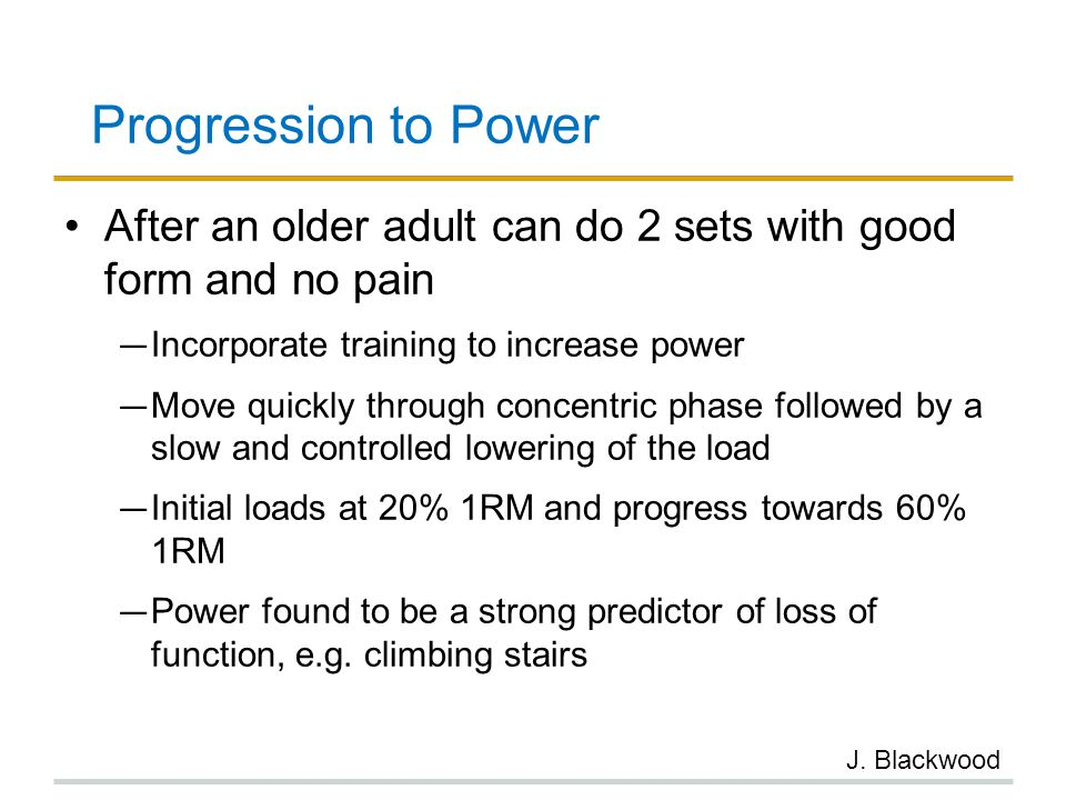 Progression to Power After an older adult can do 2 sets with good form and no pain. Incorporate training to increase power.