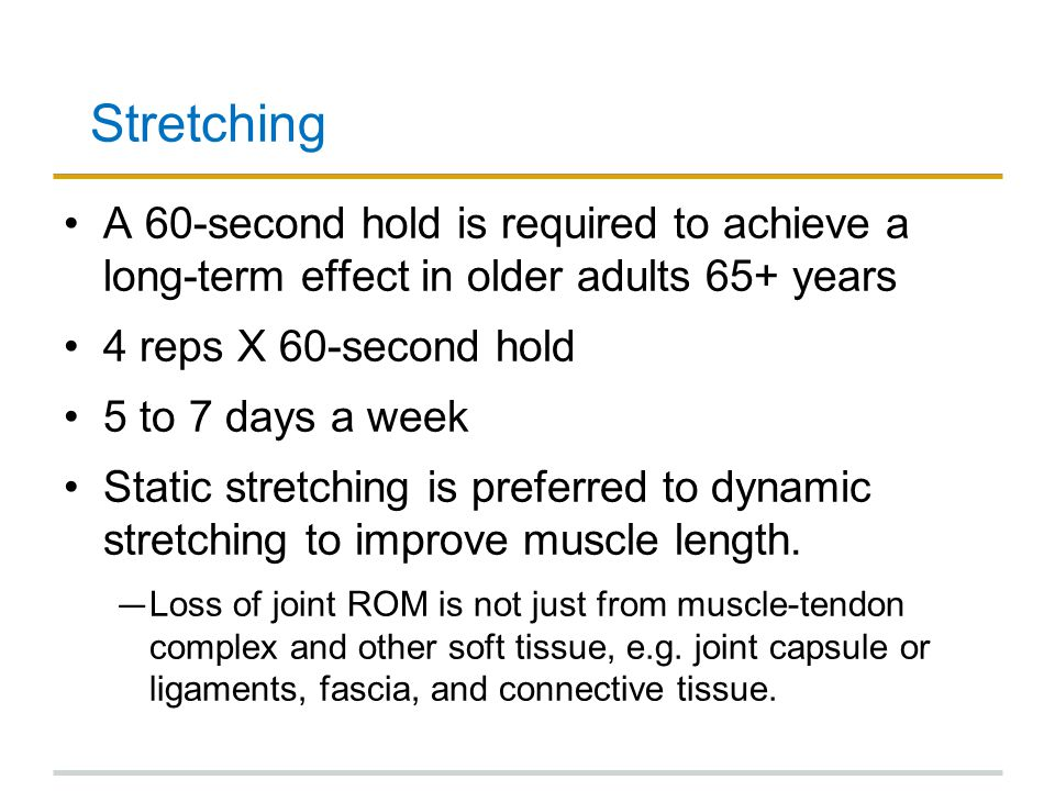 Stretching A 60-second hold is required to achieve a long-term effect in older adults 65+ years. 4 reps X 60-second hold.