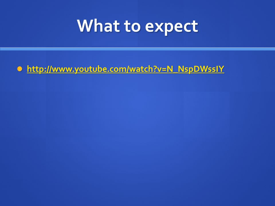What to expect http://www.youtube.com/watch v=N_NspDWssIY